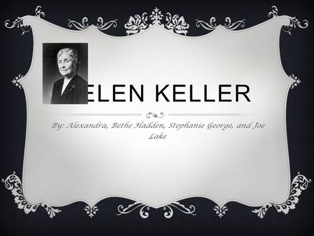 HELEN KELLER By: Alexandra, Bethe Hadden, Stephanie George, and Joe Lake.
