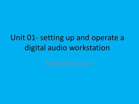 Unit 01- setting up and operate a digital audio workstation By Alfie fennemore.