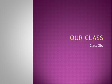 Class 2b.. Now we will introduce every person in our class! =)