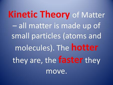 Kinetic Theory of Matter – all matter is made up of small particles (atoms and molecules). The hotter they are, the faster they move.