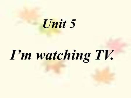 Unit 5 I'm watching TV. I am doing homework. What are you doing?