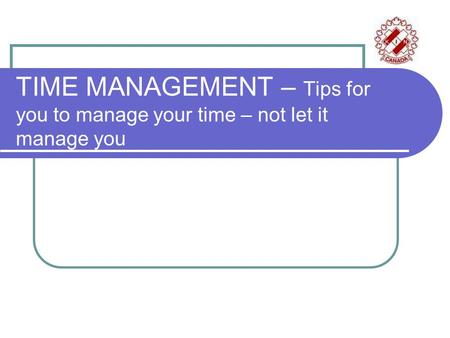 TIME MANAGEMENT – Tips for you to manage your time – not let it manage you.
