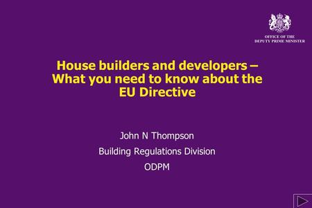 House builders and developers – What you need to know about the EU Directive John N Thompson Building Regulations Division ODPM John N Thompson Building.