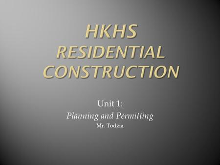 Unit 1: Planning and Permitting Mr. Todzia. How does a construction project start? First need someone to initiate……could be the homeowner, a developer.