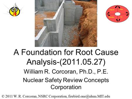 A Foundation for Root Cause Analysis-(2011.05.27) William R. Corcoran, Ph.D., P.E. Nuclear Safety Review Concepts Corporation © 2011 W. R. Corcoran, NSRC.