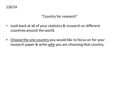"1/6/14 ""Country for research"" Look back at all of your statistics & research on different countries around the world. Choose the one country you would."