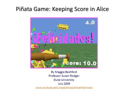 Piñata Game: Keeping Score in Alice By Maggie Bashford Professor Susan Rodger Duke University July 2009 www.cs.duke.edu/csed/alice/aliceInSchools.