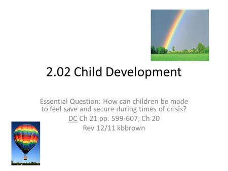2.02 Child Development Essential Question: How can children be made to feel save and secure during times of crisis? DC Ch 21 pp. 599-607; Ch 20 Rev 12/11.