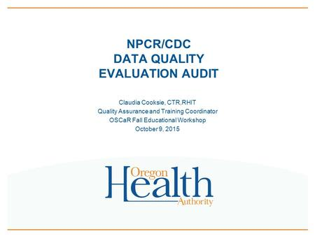 NPCR/CDC DATA QUALITY EVALUATION AUDIT Claudia Cooksie, CTR,RHIT Quality Assurance and Training Coordinator OSCaR Fall Educational Workshop October 9,