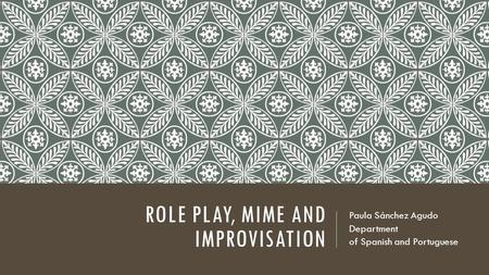 ROLE PLAY, MIME AND IMPROVISATION Paula Sánchez Agudo Department of Spanish and Portuguese.