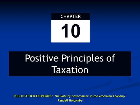 10 CHAPTER Positive Principles of Taxation PUBLIC SECTOR ECONOMICS: The Role of Government in the American Economy Randall Holcombe.
