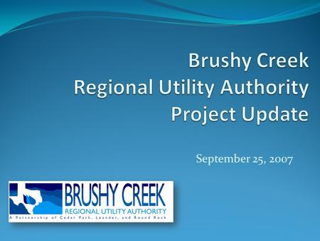 September 25, 2007. Who is Brushy Creek Regional Utility Authority? Local government corporation formed by Cedar Park, Leander and Round Rock to access,