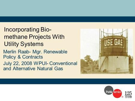 Incorporating Bio- methane Projects With Utility Systems Merlin Raab- Mgr. Renewable Policy & Contracts July 22, 2008 WPUI- Conventional and Alternative.