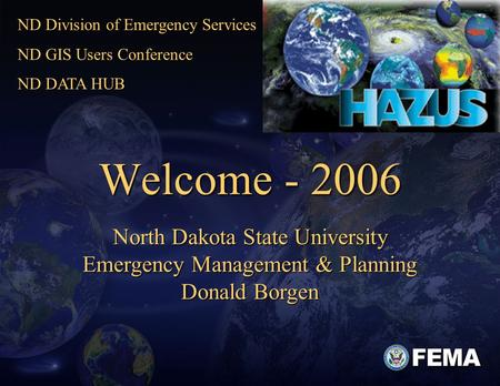 1 Welcome - 2006 North Dakota State University Emergency Management & Planning Donald Borgen ND Division of Emergency Services ND GIS Users Conference.