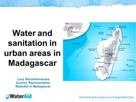 International Symposium on Sustainable Cities Water and sanitation in urban areas in Madagascar Lovy Rasolofomanana Country Representative WaterAid in.