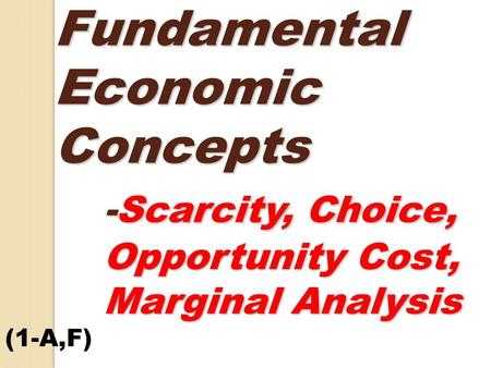 Fundamental Economic Concepts -Scarcity, Choice, Opportunity Cost, Marginal Analysis Fundamental Economic Concepts -Scarcity, Choice, Opportunity Cost,