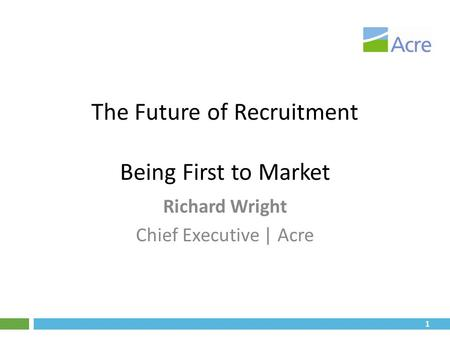 1 The Future of Recruitment Being First to Market Richard Wright Chief Executive | Acre.