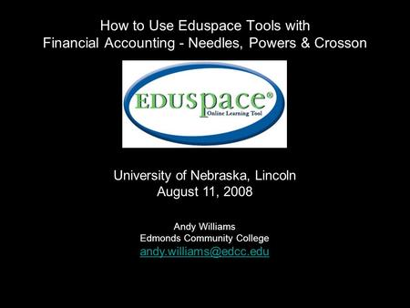 How to Use Eduspace Tools with Financial Accounting - Needles, Powers & Crosson University of Nebraska, Lincoln August 11, 2008 Andy Williams Edmonds Community.
