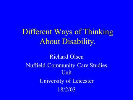 Different Ways of Thinking About Disability. Richard Olsen Nuffield Community Care Studies Unit University of Leicester 18/2/03.