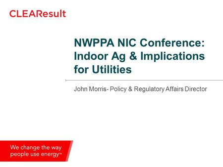 NWPPA NIC Conference: Indoor Ag & Implications for Utilities John Morris- Policy & Regulatory Affairs Director.