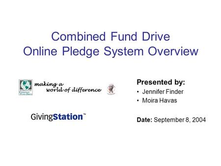 Combined Fund Drive Online Pledge System Overview Presented by: Jennifer Finder Moira Havas Date: September 8, 2004.