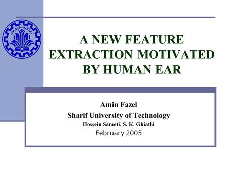 A NEW FEATURE EXTRACTION MOTIVATED BY HUMAN EAR Amin Fazel Sharif University of Technology Hossein Sameti, S. K. Ghiathi February 2005.