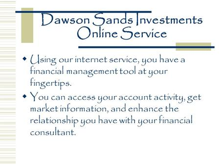 Dawson Sands Investments Online Service  Using our internet service, you have a financial management tool at your fingertips.  You can access your account.