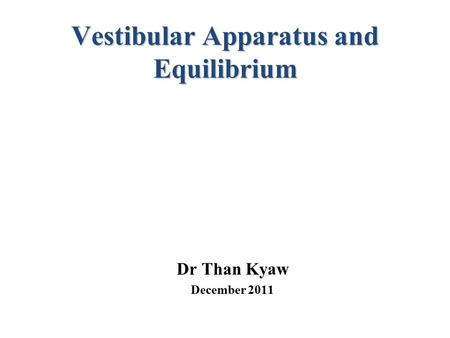 Vestibular Apparatus and Equilibrium Dr Than Kyaw December 2011.