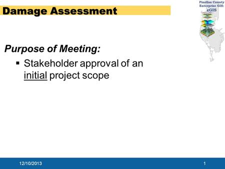 12/10/20131 Damage Assessment Purpose of Meeting:  Stakeholder approval of an initial project scope.