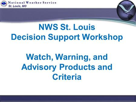 NWS St. Louis Decision Support Workshop Watch, Warning, and Advisory Products and Criteria.