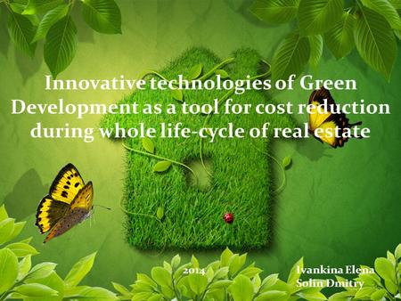 Innovative technologies of Green Development as a tool for cost reduction during whole life-cycle of real estate 2014Ivankina Elena Solin Dmitry.