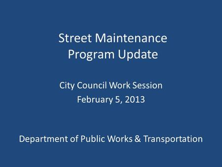Street Maintenance Program Update City Council Work Session February 5, 2013 Department of Public Works & Transportation.