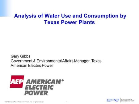 1 © 2012 Electric Power Research Institute, Inc. All rights reserved. Analysis of Water Use and Consumption by Texas Power Plants Gary Gibbs Government.