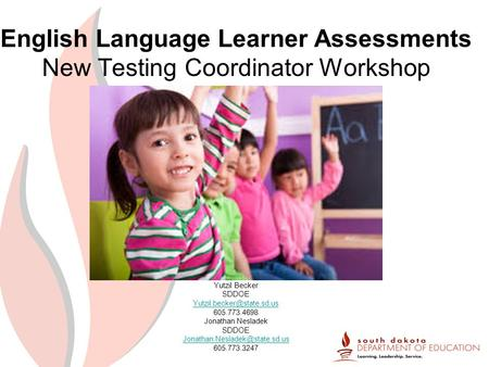 English Language Learner Assessments New Testing Coordinator Workshop Yutzil Becker SDDOE 605.773.4698 Jonathan Nesladek SDDOE.