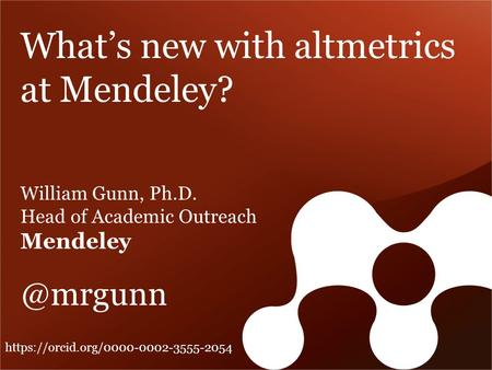 What's new with altmetrics at Mendeley? William Gunn, Ph.D. Head of Academic Outreach https://orcid.org/0000-0002-3555-2054.