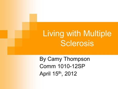 Living with Multiple Sclerosis By Camy Thompson Comm 1010-12SP April 15 th, 2012.