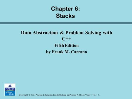 Copyright © 2007 Pearson Education, Inc. Publishing as Pearson Addison-Wesley. Ver. 5.0. Chapter 6: Stacks Data Abstraction & Problem Solving with C++