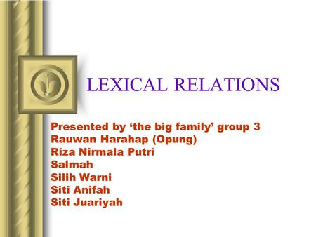 LEXICAL RELATIONS Presented by 'the big family' group 3 Rauwan Harahap (Opung) Riza Nirmala Putri Salmah Silih Warni Siti Anifah Siti Juariyah.