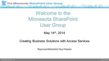 Meeting #113http://sharepointmn.com Welcome to the Minnesota SharePoint User Group May 14 th, 2014 Creating Business Solutions with Access Services Raymond.