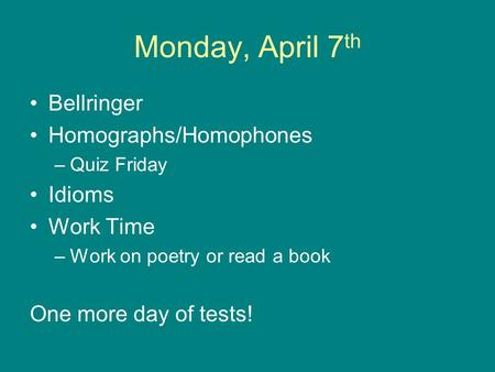 Monday, April 7 th Bellringer Homographs/Homophones –Quiz Friday Idioms Work Time –Work on poetry or read a book One more day of tests!