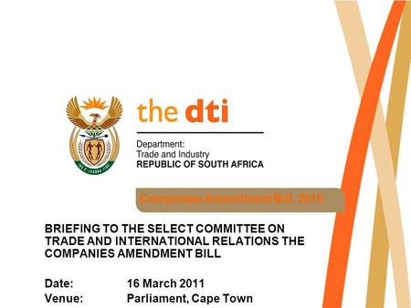 Companies Amendment Bill, 2010 BRIEFING TO THE SELECT COMMITTEE ON TRADE AND INTERNATIONAL RELATIONS THE COMPANIES AMENDMENT BILL Date: 16 March 2011 Venue: