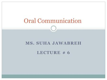 MS. SUHA JAWABREH LECTURE # 6 Oral Communication.