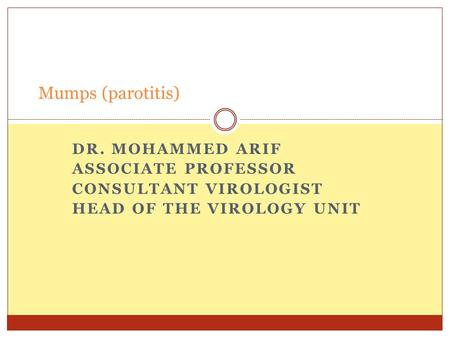 DR. MOHAMMED ARIF ASSOCIATE PROFESSOR CONSULTANT VIROLOGIST HEAD OF THE VIROLOGY UNIT Mumps (parotitis)