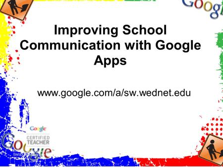 Improving School Communication with Google Apps www.google.com/a/sw.wednet.edu Anne Dotson SWSD Tech Integration Specialist.