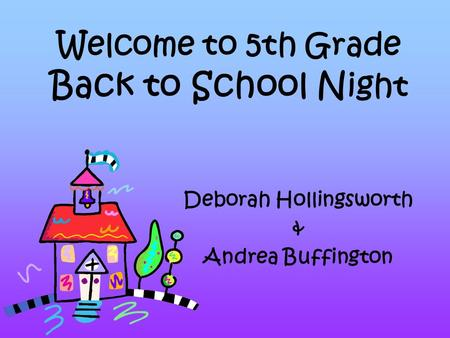 Welcome to 5th Grade Back to School N ight Deborah Hollingsworth & Andrea Buffington.
