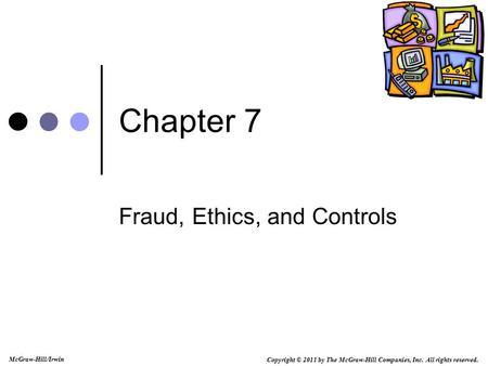 Copyright © 2011 by The McGraw-Hill Companies, Inc. All rights reserved. McGraw-Hill/Irwin Chapter 7 Fraud, Ethics, and Controls.
