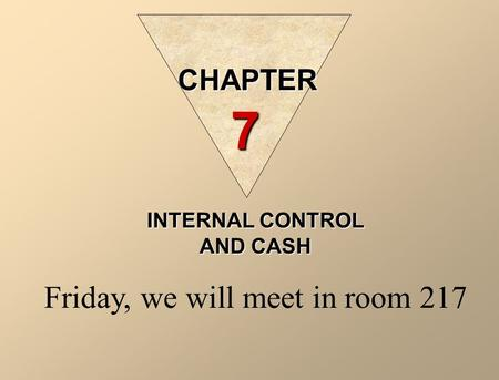 INTERNAL CONTROL AND CASH Friday, we will meet in room 217 CHAPTER 7.