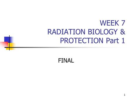 1 WEEK 7 RADIATION BIOLOGY & PROTECTION Part 1 FINAL.
