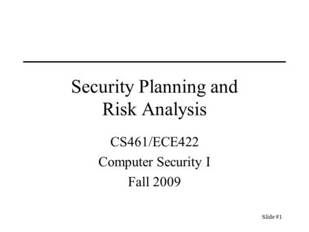 Slide #1 Security Planning and Risk Analysis CS461/ECE422 Computer Security I Fall 2009.