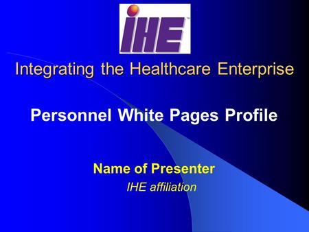 Integrating the Healthcare Enterprise Personnel White Pages Profile Name of Presenter IHE affiliation.